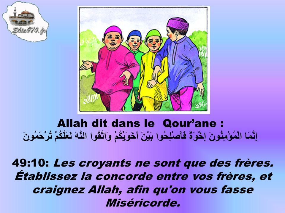 Allah dit dans le Qour'ane : إِنَّمَا الْمُؤْمِنُونَ إِخْوَةٌ فَأَصْلِحُوا بَيْنَ أَخَوَيْكُمْ وَاتَّقُوا اللَّهَ لَعَلَّكُمْ تُرْحَمُونَ 49:10: Les croyants ne sont que des frères.