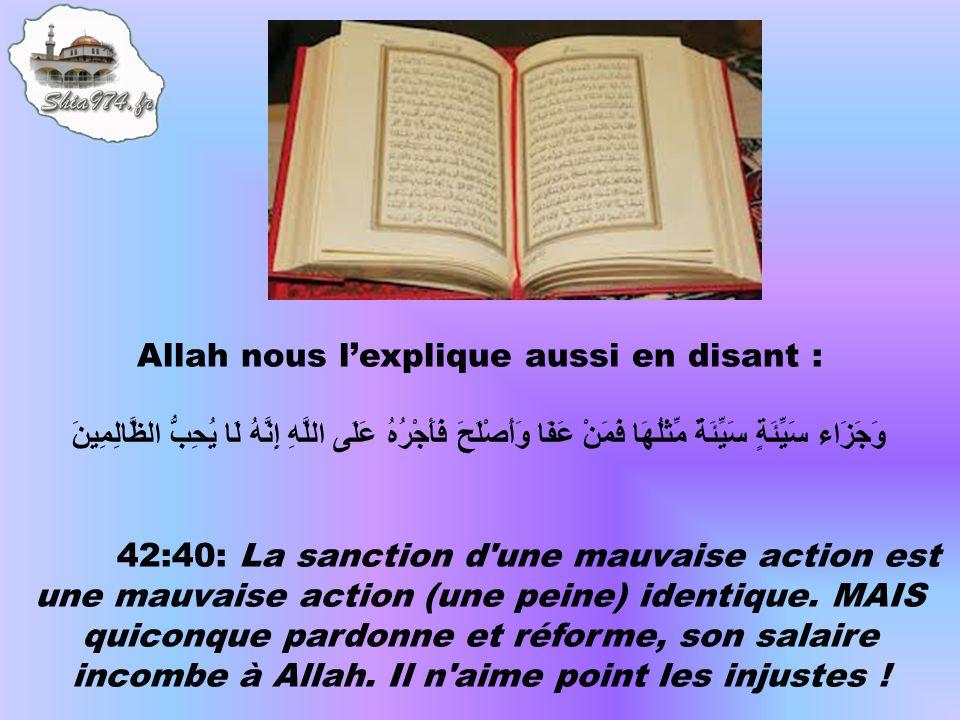 Allah nous l'explique aussi en disant : وَجَزَاء سَيِّئَةٍ سَيِّئَةٌ مِّثْلُهَا فَمَنْ عَفَا وَأَصْلَحَ فَأَجْرُهُ عَلَى اللَّهِ إِنَّهُ لَا يُحِبُّ الظَّالِمِينَ 42:40: La sanction d une mauvaise action est une mauvaise action (une peine) identique.
