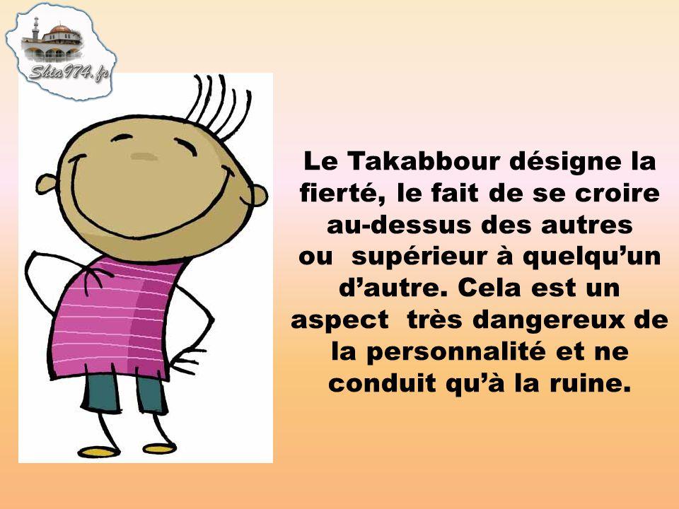 Le Takabbour désigne la fierté, le fait de se croire au-dessus des autres ou supérieur à quelqu'un d'autre.