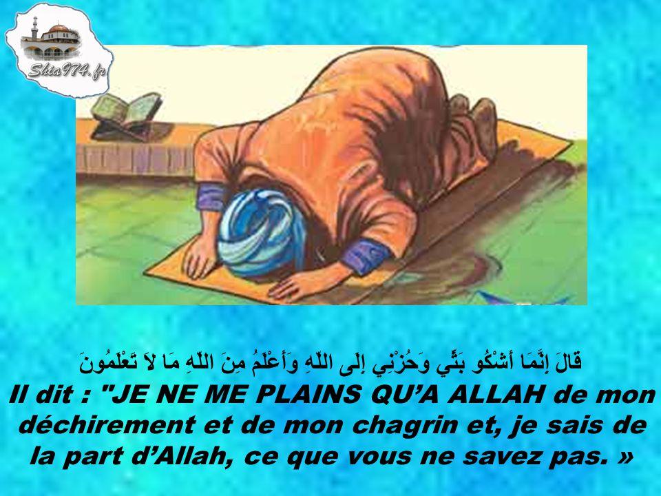 قَالَ إِنَّمَا أَشْكُو بَثِّي وَحُزْنِي إِلَى اللّهِ وَأَعْلَمُ مِنَ اللّهِ مَا لاَ تَعْلَمُونَ Il dit : JE NE ME PLAINS QU'A ALLAH de mon déchirement et de mon chagrin et, je sais de la part d'Allah, ce que vous ne savez pas.
