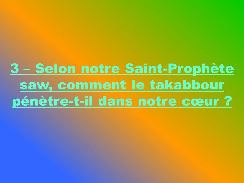 3 – Selon notre Saint-Prophète saw, comment le takabbour pénètre-t-il dans notre cœur