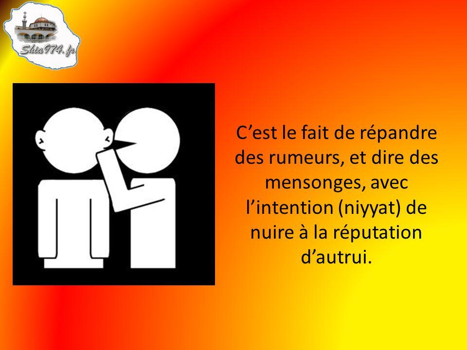 C'est le fait de répandre des rumeurs, et dire des mensonges, avec l'intention (niyyat) de nuire à la réputation d'autrui.