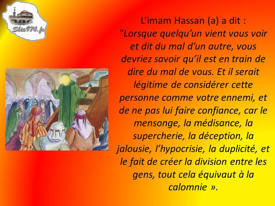 L'imam Hassan (a) a dit : Lorsque quelqu'un vient vous voir et dit du mal d'un autre, vous devriez savoir qu'il est en train de dire du mal de vous.