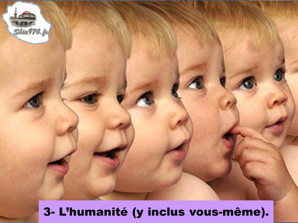 3- L'humanité (y inclus vous-même).