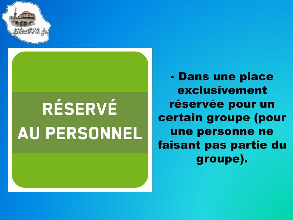 - Dans une place exclusivement réservée pour un certain groupe (pour une personne ne faisant pas partie du groupe).