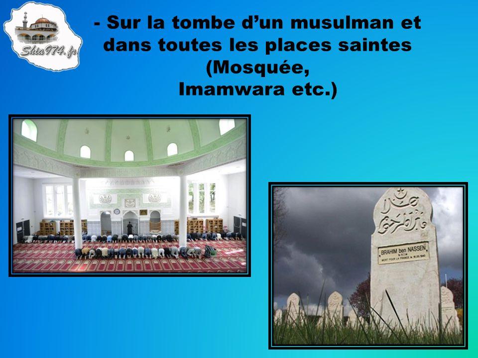 - Sur la tombe d'un musulman et dans toutes les places saintes (Mosquée, Imamwara etc.)