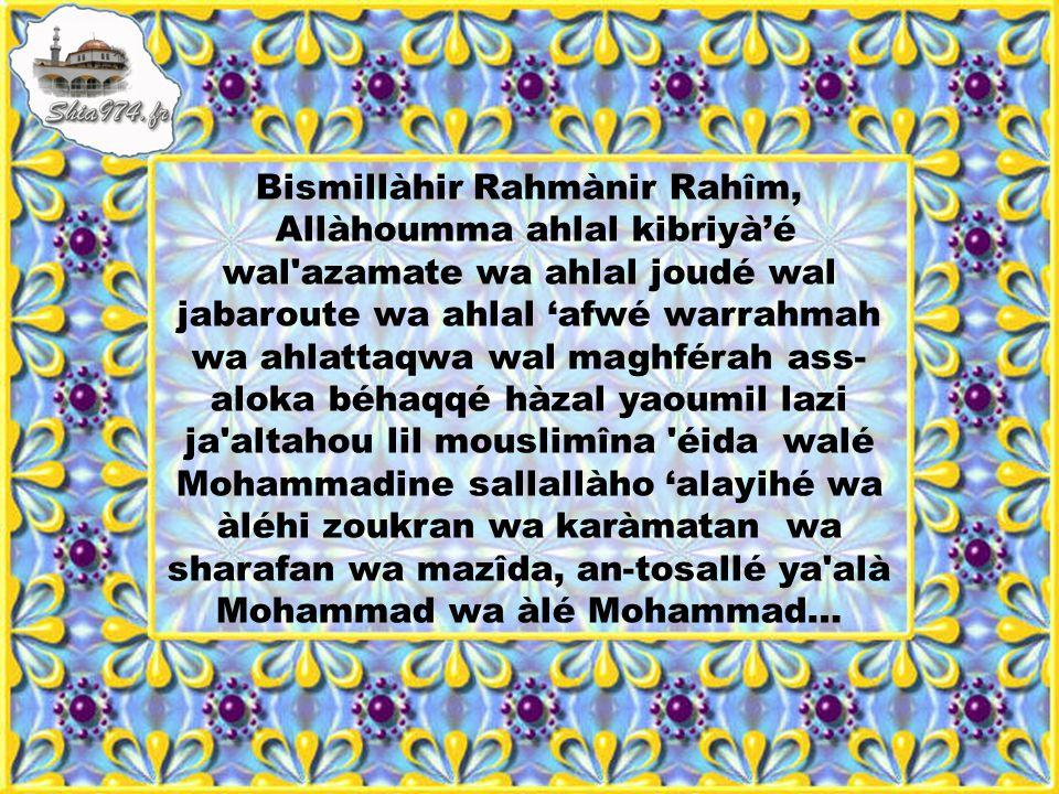 Bismillàhir Rahmànir Rahîm, Allàhoumma ahlal kibriyà'é wal azamate wa ahlal joudé wal jabaroute wa ahlal 'afwé warrahmah wa ahlattaqwa wal maghférah ass-aloka béhaqqé hàzal yaoumil lazi ja altahou lil mouslimîna éida walé Mohammadine sallallàho 'alayihé wa àléhi zoukran wa karàmatan wa sharafan wa mazîda, an-tosallé ya alà Mohammad wa àlé Mohammad…