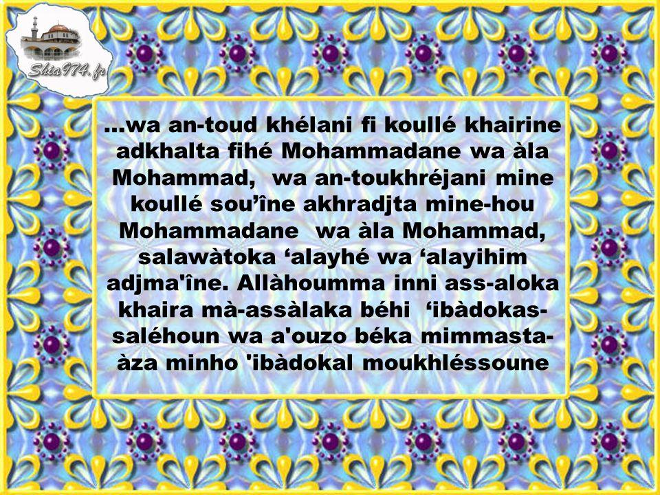 …wa an-toud khélani fi koullé khairine adkhalta fihé Mohammadane wa àla Mohammad, wa an-toukhréjani mine koullé sou'îne akhradjta mine-hou Mohammadane wa àla Mohammad, salawàtoka 'alayhé wa 'alayihim adjma îne.
