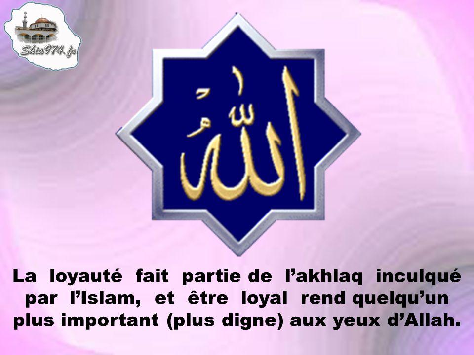 La loyauté fait partie de l'akhlaq inculqué par l'Islam, et être loyal rend quelqu'un plus important (plus digne) aux yeux d'Allah.
