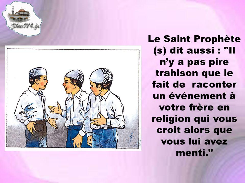 Le Saint Prophète (s) dit aussi : Il n'y a pas pire trahison que le fait de raconter un événement à votre frère en religion qui vous croit alors que vous lui avez menti.