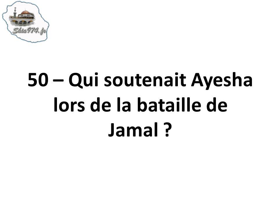 50 – Qui soutenait Ayesha lors de la bataille de Jamal