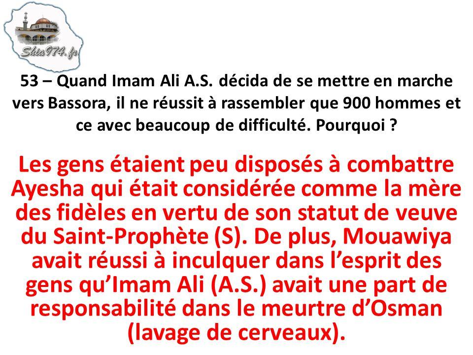 53 – Quand Imam Ali A.S. décida de se mettre en marche vers Bassora, il ne réussit à rassembler que 900 hommes et ce avec beaucoup de difficulté. Pourquoi