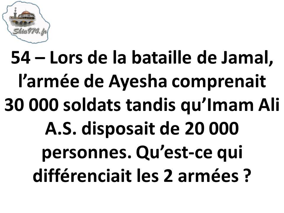 54 – Lors de la bataille de Jamal, l'armée de Ayesha comprenait 30 000 soldats tandis qu'Imam Ali A.S.