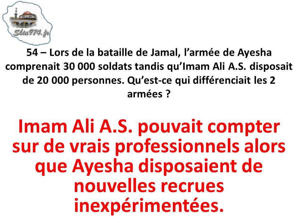 54 – Lors de la bataille de Jamal, l'armée de Ayesha comprenait 30 000 soldats tandis qu'Imam Ali A.S. disposait de 20 000 personnes. Qu'est-ce qui différenciait les 2 armées