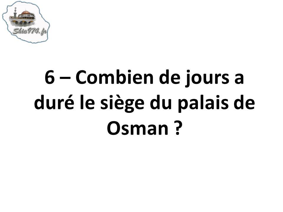 6 – Combien de jours a duré le siège du palais de Osman