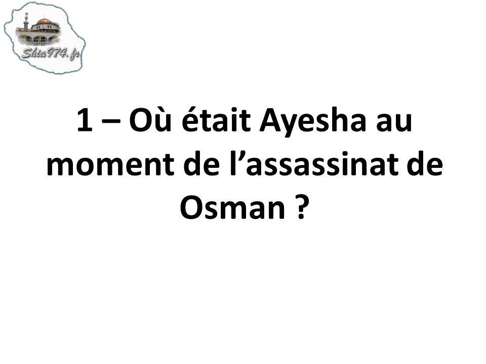 1 – Où était Ayesha au moment de l'assassinat de Osman