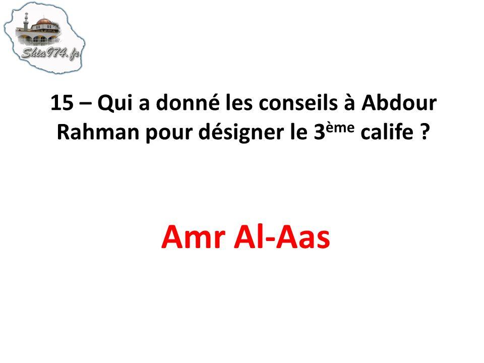 15 – Qui a donné les conseils à Abdour Rahman pour désigner le 3ème calife