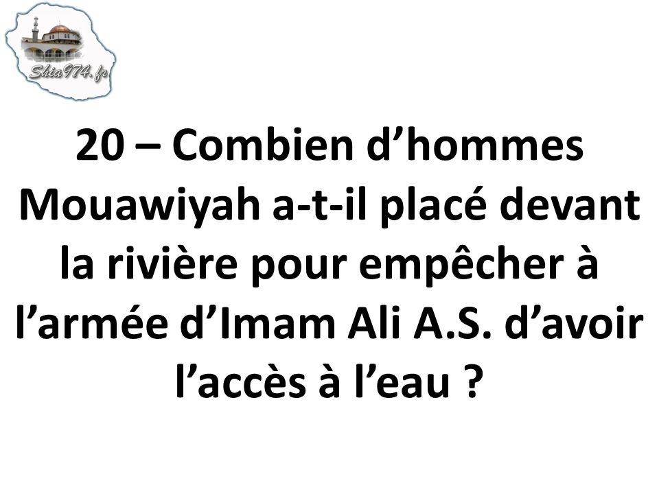20 – Combien d'hommes Mouawiyah a-t-il placé devant la rivière pour empêcher à l'armée d'Imam Ali A.S.