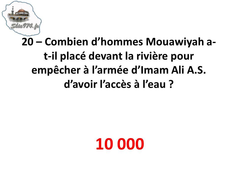 20 – Combien d'hommes Mouawiyah a-t-il placé devant la rivière pour empêcher à l'armée d'Imam Ali A.S. d'avoir l'accès à l'eau