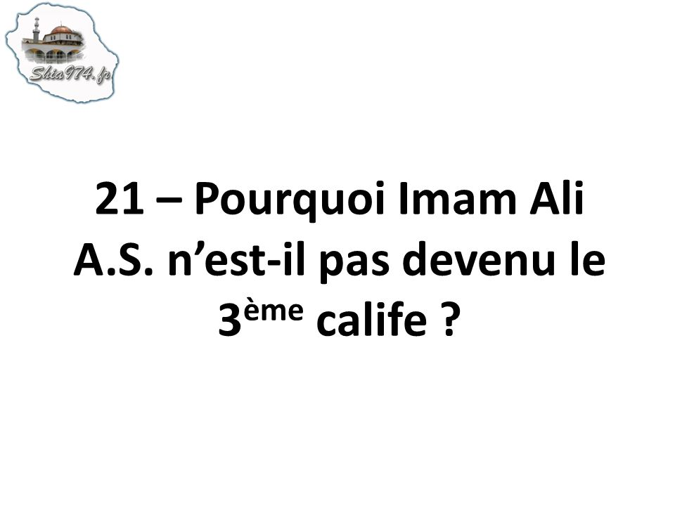 21 – Pourquoi Imam Ali A.S. n'est-il pas devenu le 3ème calife