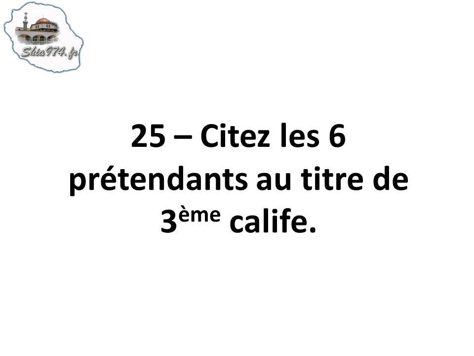 25 – Citez les 6 prétendants au titre de 3ème calife.