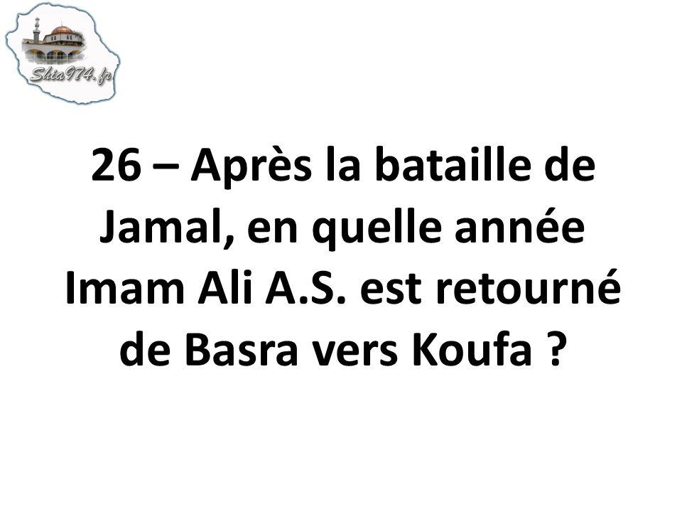 26 – Après la bataille de Jamal, en quelle année Imam Ali A. S
