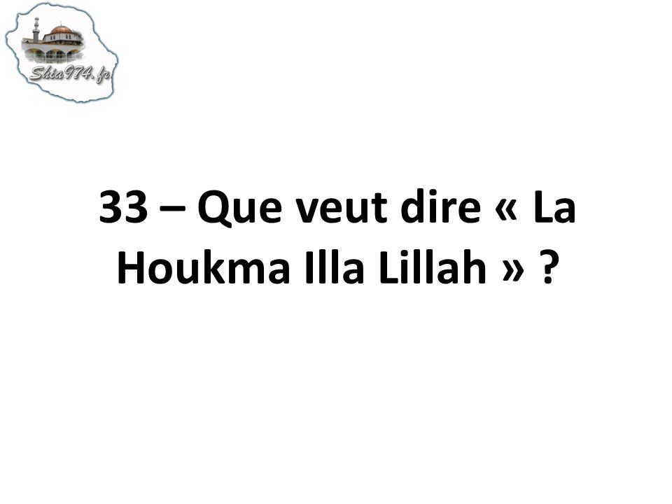 33 – Que veut dire « La Houkma Illa Lillah »