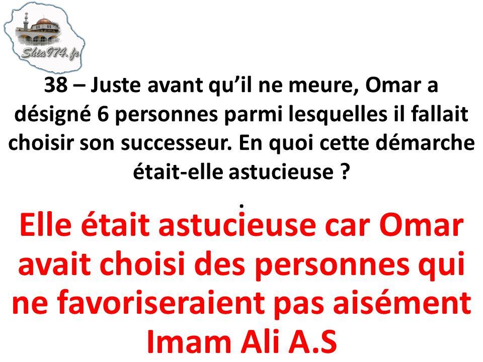 38 – Juste avant qu'il ne meure, Omar a désigné 6 personnes parmi lesquelles il fallait choisir son successeur. En quoi cette démarche était-elle astucieuse .