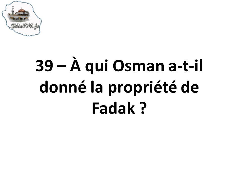 39 – À qui Osman a-t-il donné la propriété de Fadak