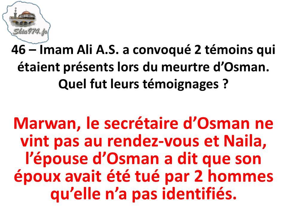 46 – Imam Ali A.S. a convoqué 2 témoins qui étaient présents lors du meurtre d'Osman. Quel fut leurs témoignages