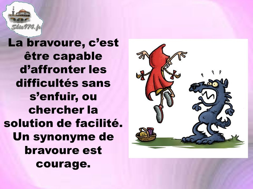 La bravoure, c'est être capable d'affronter les difficultés sans s'enfuir, ou chercher la solution de facilité.