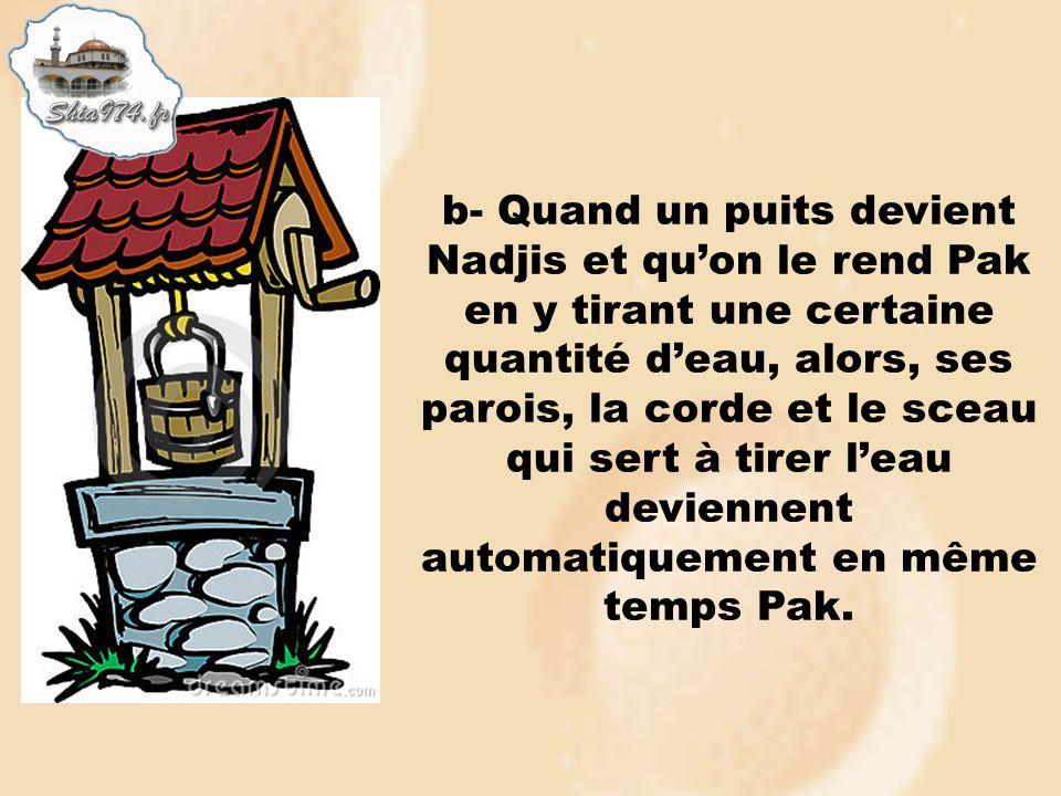 b- Quand un puits devient Nadjis et qu'on le rend Pak en y tirant une certaine quantité d'eau, alors, ses parois, la corde et le sceau qui sert à tirer l'eau deviennent automatiquement en même temps Pak.