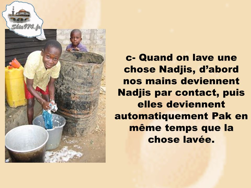 c- Quand on lave une chose Nadjis, d'abord nos mains deviennent Nadjis par contact, puis elles deviennent automatiquement Pak en même temps que la chose lavée.