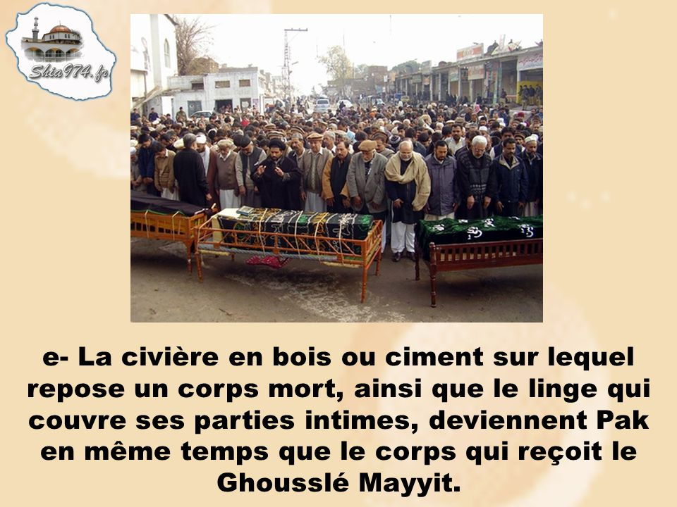 e- La civière en bois ou ciment sur lequel repose un corps mort, ainsi que le linge qui couvre ses parties intimes, deviennent Pak en même temps que le corps qui reçoit le Ghousslé Mayyit.
