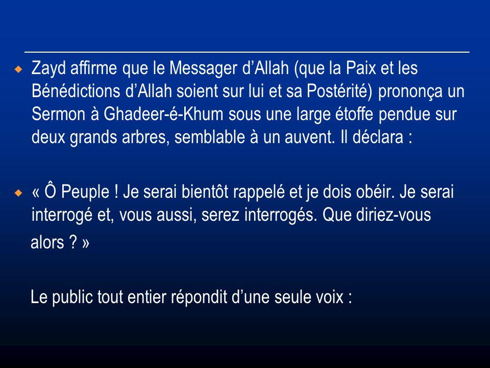 Zayd affirme que le Messager d'Allah (que la Paix et les Bénédictions d'Allah soient sur lui et sa Postérité) prononça un Sermon à Ghadeer-é-Khum sous une large étoffe pendue sur deux grands arbres, semblable à un auvent. Il déclara :