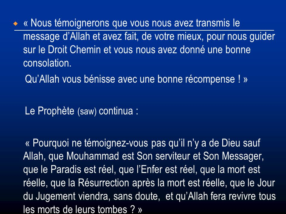 « Nous témoignerons que vous nous avez transmis le message d'Allah et avez fait, de votre mieux, pour nous guider sur le Droit Chemin et vous nous avez donné une bonne consolation.