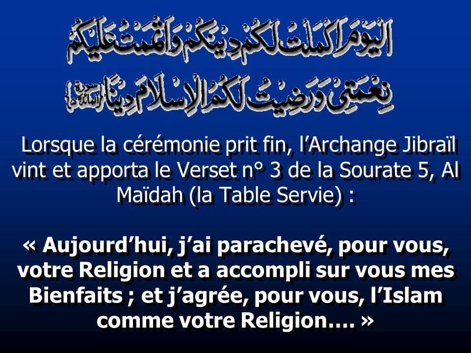 Lorsque la cérémonie prit fin, l'Archange Jibraïl vint et apporta le Verset n° 3 de la Sourate 5, Al Maïdah (la Table Servie) : « Aujourd'hui, j'ai parachevé, pour vous, votre Religion et a accompli sur vous mes Bienfaits ; et j'agrée, pour vous, l'Islam comme votre Religion…. »