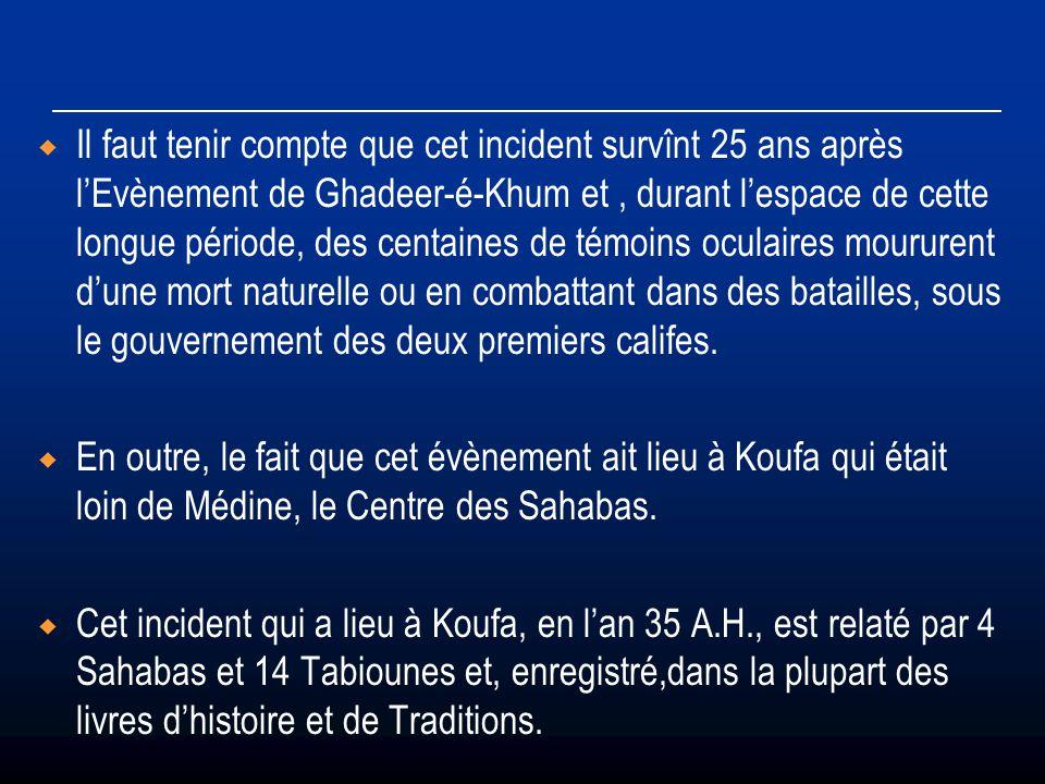 Il faut tenir compte que cet incident survînt 25 ans après l'Evènement de Ghadeer-é-Khum et , durant l'espace de cette longue période, des centaines de témoins oculaires moururent d'une mort naturelle ou en combattant dans des batailles, sous le gouvernement des deux premiers califes.