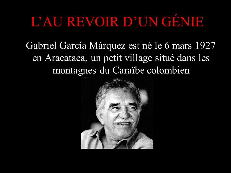 L'AU REVOIR D'UN GÉNIE Gabriel García Márquez est né le 6 mars 1927 en Aracataca, un petit village situé dans les montagnes du Caraïbe colombien.