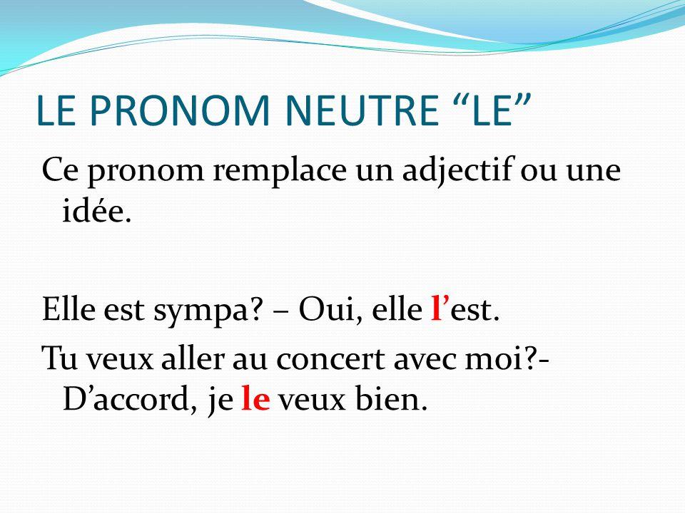 LE PRONOM NEUTRE LE Ce pronom remplace un adjectif ou une idée.