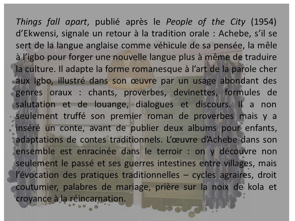 Things fall apart, publié après le People of the City (1954) d'Ekwensi, signale un retour à la tradition orale : Achebe, s'il se sert de la langue anglaise comme véhicule de sa pensée, la mêle à l'igbo pour forger une nouvelle langue plus à même de traduire la culture.