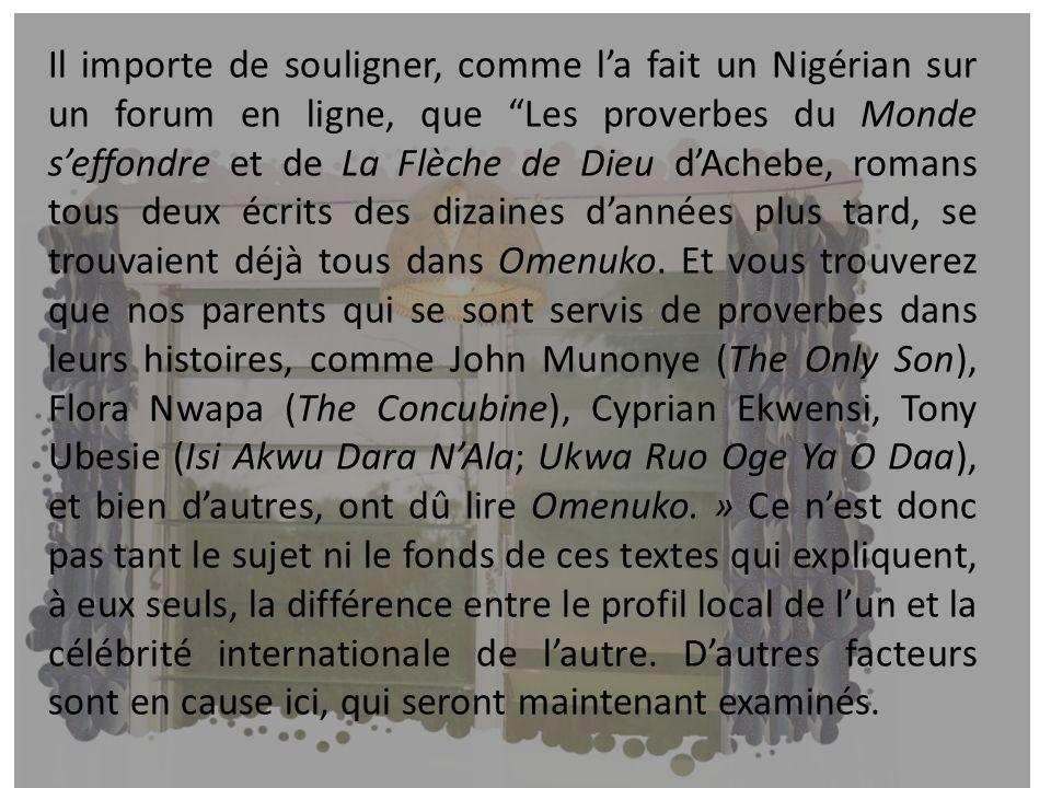 Il importe de souligner, comme l'a fait un Nigérian sur un forum en ligne, que Les proverbes du Monde s'effondre et de La Flèche de Dieu d'Achebe, romans tous deux écrits des dizaines d'années plus tard, se trouvaient déjà tous dans Omenuko.