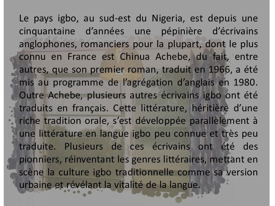 Le pays igbo, au sud-est du Nigeria, est depuis une cinquantaine d'années une pépinière d'écrivains anglophones, romanciers pour la plupart, dont le plus connu en France est Chinua Achebe, du fait, entre autres, que son premier roman, traduit en 1966, a été mis au programme de l'agrégation d'anglais en 1980. Outre Achebe, plusieurs autres écrivains igbo ont été traduits en français. Cette littérature, héritière d'une riche tradition orale, s'est développée parallèlement à une littérature en langue igbo peu connue et très peu traduite. Plusieurs de ces écrivains ont été des pionniers, réinventant les genres littéraires, mettant en scène la culture igbo traditionnelle comme sa version urbaine et révélant la vitalité de la langue.