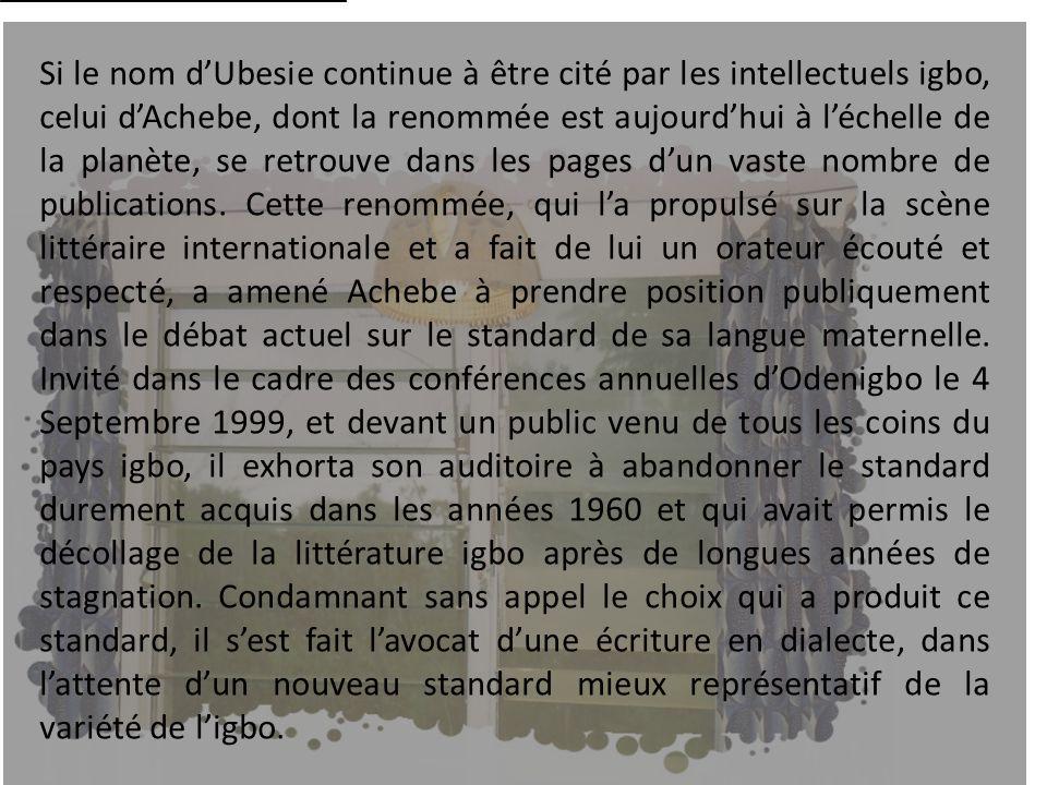 Si le nom d'Ubesie continue à être cité par les intellectuels igbo, celui d'Achebe, dont la renommée est aujourd'hui à l'échelle de la planète, se retrouve dans les pages d'un vaste nombre de publications.