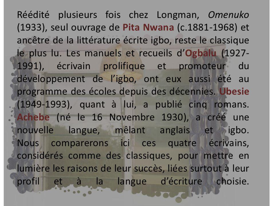 Réédité plusieurs fois chez Longman, Omenuko (1933), seul ouvrage de Pita Nwana (c.1881-1968) et ancêtre de la littérature écrite igbo, reste le classique le plus lu.