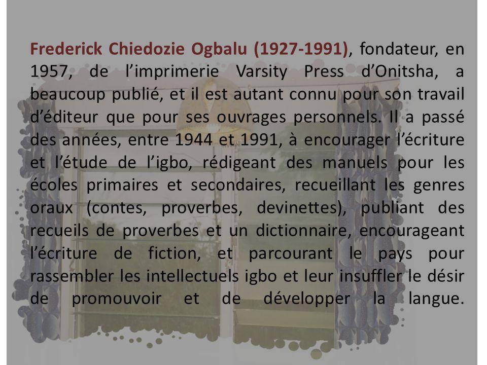 Frederick Chiedozie Ogbalu (1927-1991), fondateur, en 1957, de l'imprimerie Varsity Press d'Onitsha, a beaucoup publié, et il est autant connu pour son travail d'éditeur que pour ses ouvrages personnels.