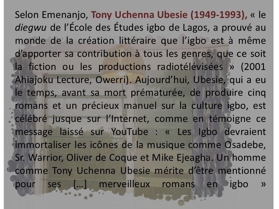 Selon Emenanjo, Tony Uchenna Ubesie (1949-1993), « le diegwu de l'École des Études igbo de Lagos, a prouvé au monde de la création littéraire que l'igbo est à même d'apporter sa contribution à tous les genres, que ce soit la fiction ou les productions radiotélévisées » (2001 Ahiajoku Lecture, Owerri).