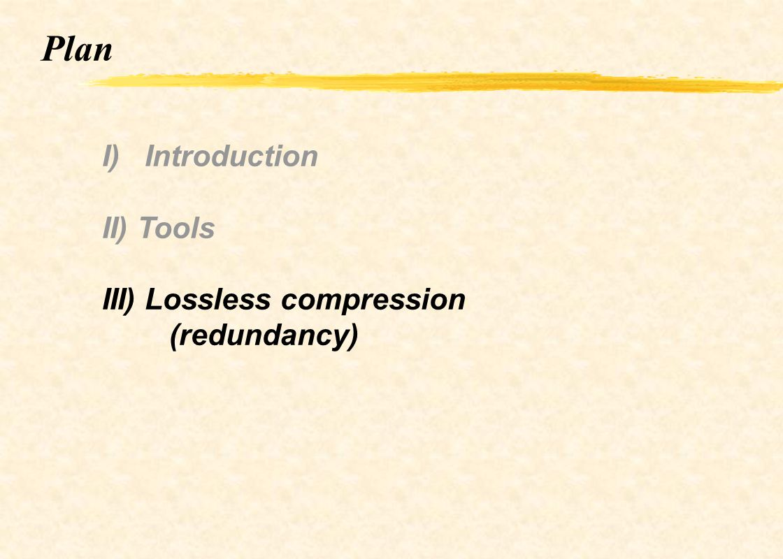 Plan I) Introduction II) Tools III) Lossless compression (redundancy)