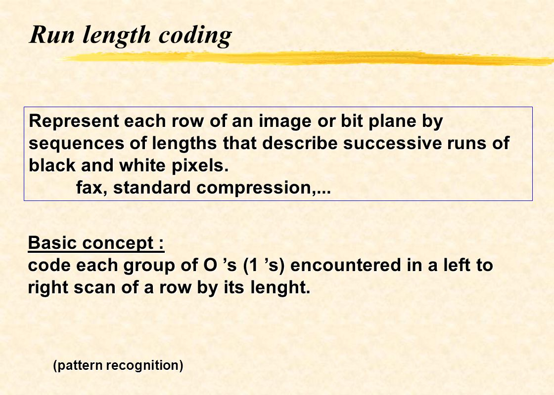 Run length coding Represent each row of an image or bit plane by sequences of lengths that describe successive runs of black and white pixels.