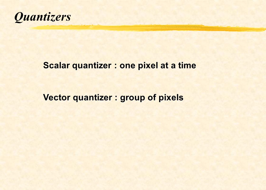 Quantizers Scalar quantizer : one pixel at a time